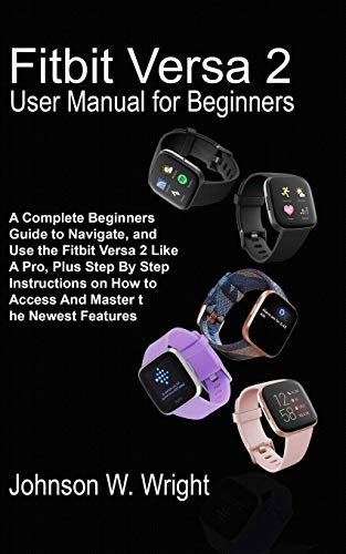 FITBIT VERSA 2 USER MANUAL FOR BEGINNERS: A Complete Beginners Guide to Navigate, and Use the Fitbit Versa 2 Like A Pro, Plus Step By Step Instructions on How to Access And Master the Newest Features