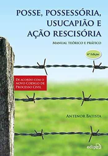 Posse, possessoria, usucapião e ação rescisória: Manual teórico e prático
