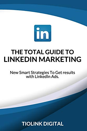 THE TOTAL GUIDE TO LINKEDIN MARKETING: New Smart Strategies To Get results with LinkedIn Ads