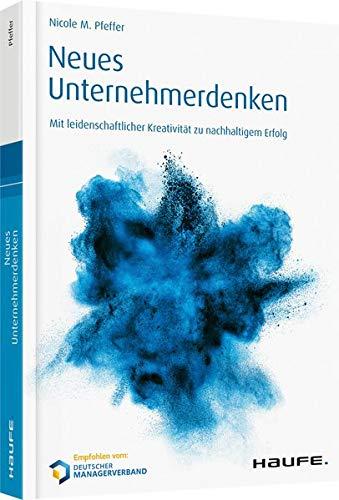 Neues Unternehmerdenken: Mit leidenschaftlicher Kreativität zu nachhaltigem Erfolg (Haufe Fachbuch)