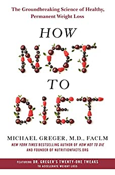 How Not to Diet: The Groundbreaking Science of Healthy, Permanent Weight Loss by [Michael Greger]