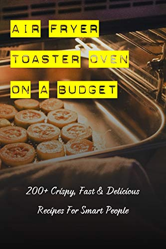 Air Fryer Toaster Oven On A Budget: 200+ Crispy, Fast & Delicious Recipes For Smart People: Air Fryer Recipes Cookbook With Pictures (English Edition)
