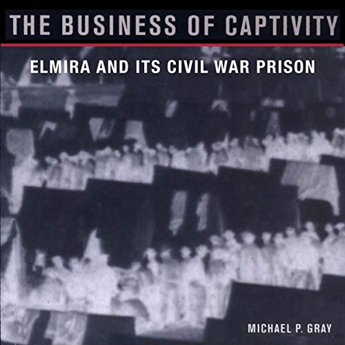 The Business of Captivity: Elmira and Its Civil War Prison audiobook cover art