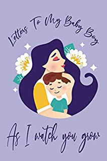 Letters To My Baby Boy As I Watch You Grow: Numbered pages, perfect gift for your child when they are old enough to appreciate this letter, Write ... Parents, Treasure this lovely time forever,
