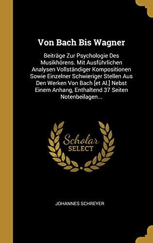 Von Bach Bis Wagner: Beiträge Zur Psychologie Des Musikhörens. Mit Ausführlichen Analysen Vollständiger Kompositionen Sowie Einzelner Schwieriger ... 37 Seiten Notenbeilagen... (German Edition)