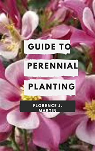 Guide to Perennial Planting: Flowering perennials are the backbone of any garden. (English Edition)