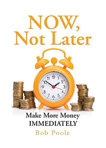 NOW, Not Later: Make More Money IMMEDIATELY