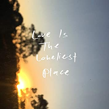 Love Is the Loneliest Place