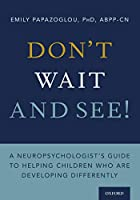 Don't Wait and See!: A Neuropsychologist's Guide to Helping Children Who Are Developing Differently