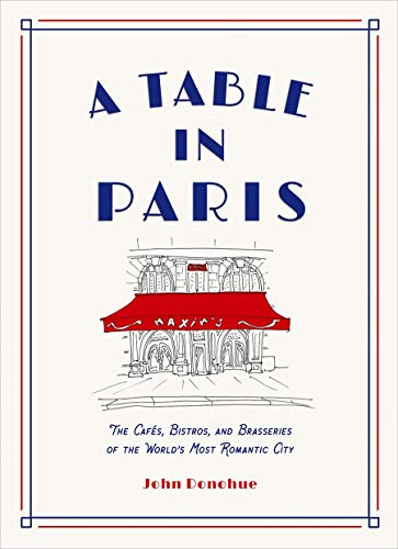 A Table in Paris: The Cafés, Bistros, and Brasseries of the World's Most Romantic City