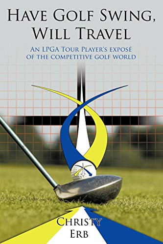 Have Golf Swing, Will Travel: An LPGA Tour Player's exposé of the competitive golf world