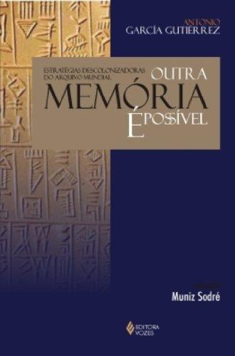 Outra Memoria E Possivel. Estrategias Descolonizadoras Do Arquivo Mundial