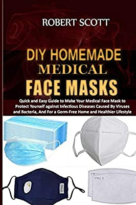 DIY Homemade Medical Face Masks: Quick and Easy Guide to Make Your Medical Face Mask to Protect Yourself against Infectious Diseases Caused By Viruses and Bacteria, And For a Germ-Free Home by Independently published