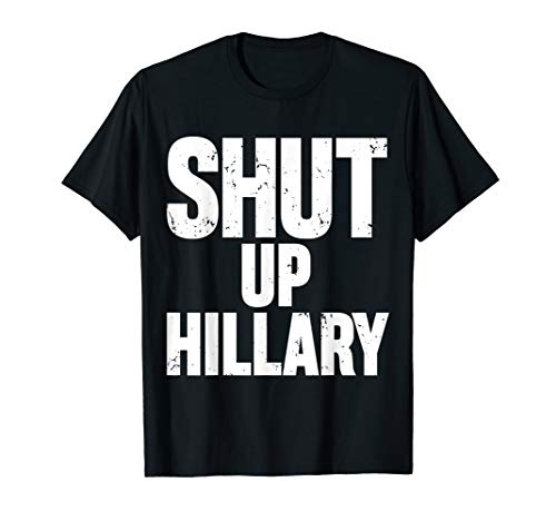 Shut Up Hillary Shirt - Funny Anti Hillary Clinton T-Shirt