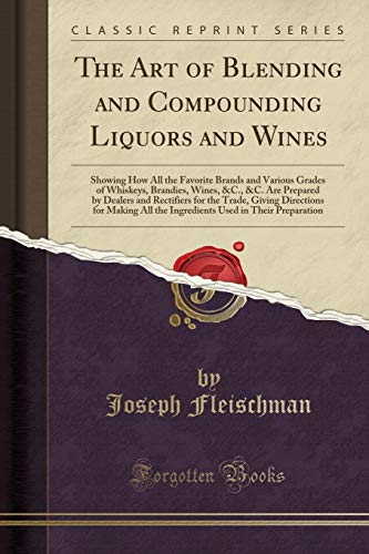 The Art of Blending and Compounding Liquors and Wines: Showing How All the Favorite Brands and Various Grades of Whiskeys, Brandies, Wines, &c., &c. ... Directions for Making All the Ingredients Use