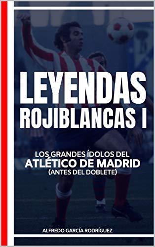 Leyendas Rojiblancas I: Los grandes ídolos del Atlético de Madrid (antes del doblete) (Historias del Atlético de Madrid nº 3)