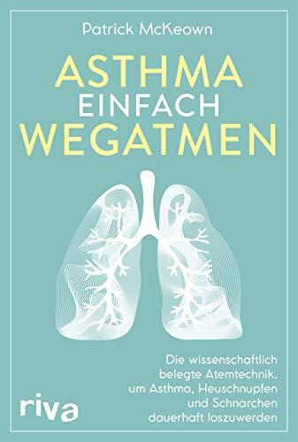 Asthma einfach wegatmen: Die wissenschaftlich belegte Atemtechnik, um Asthma, Heuschnupfen und Schnarchen dauerhaft loszuwerden