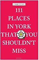 111 Places in York That You Shouldn't Miss (111 Places in .... That You Must Not Miss)