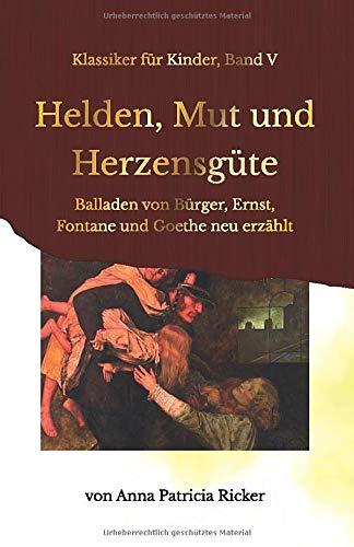 Helden, Mut und Herzensgüte: Balladen von Bürger, Ernst, Fontane und Goethe neu erzählt (Klassiker für Kinder) (German Edition)