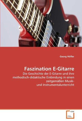 Faszination E-Gitarre: Die Geschichte der E-Gitarre und ihre methodisch-didaktische Einbindung in einen zeitgemäßen Musik- und Instrumentalunterricht