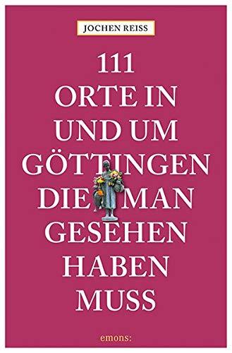 111 Orte in und um Göttingen, die man gesehen haben muss: Reiseführer
