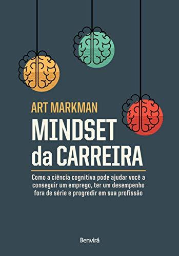 Mindset Da Carreira: Como a ciência cognitiva pode ajudar você a conseguir um emprego, ter um desempenho fora de série
