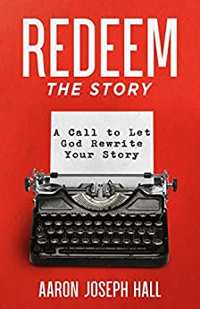 Redeem the Story: A Call to Let God Rewrite Your Story by [Aaron Hall, Jeffrey Dean, Chuck Tate]