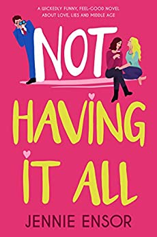 Not Having It All: A wickedly funny, feel-good novel about love, lies and middle age by [Jennie Ensor]