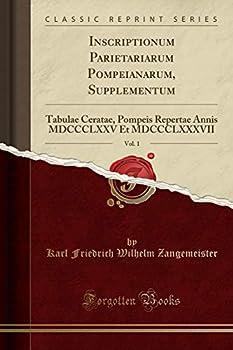 Inscriptionum Parietariarum Pompeianarum Supplementum Vol 1  Tabulae Ceratae Pompeis Repertae Annis MDCCCLXXV Et MDCCCLXXXVII  Classic Reprint   Latin Edition