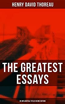 The Greatest Essays of Henry David Thoreau - 26 Influential Titles in One Edition: Civil Disobedience, Slavery in Massachusetts, Life Without Principle, ... (to be) Regained, Herald of Freedom… by [Henry David Thoreau]