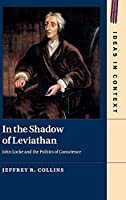 In the Shadow of Leviathan: John Locke and the Politics of Conscience (Ideas in Context, Series Number 127)