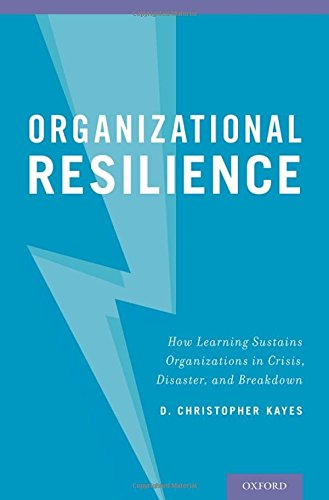 Organizational Resilience: How Learning Sustains Organizations in Crisis, Disaster, and Breakdown