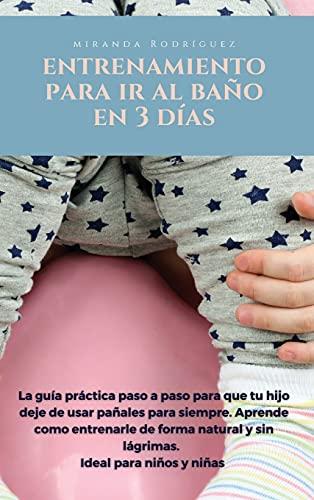 ENTRENAMIENTO PARA IR AL BAÑO EN 3 DÍAS: La guía práctica paso por paso para que tu hijo deje de usar pañales para siempre. Aprende como entrenarle de ... y sin lágrimas. Ideal para niños y niñas