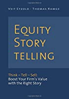 Equity Storytelling: Think, Tell, Sell; Boost Your Firm's Value With the Right Story