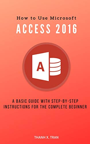 How to Use Microsoft Access 2016: A basic guide with step-by-step instructions for the complete beginner (MS Access Book 1)