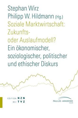 Soziale Marktwirtschaft: Zukunfts- Oder Auslaufmodell?: Ein Okonomischer, Soziologischer, Politischer Und Ethischer Diskurs (Reihe