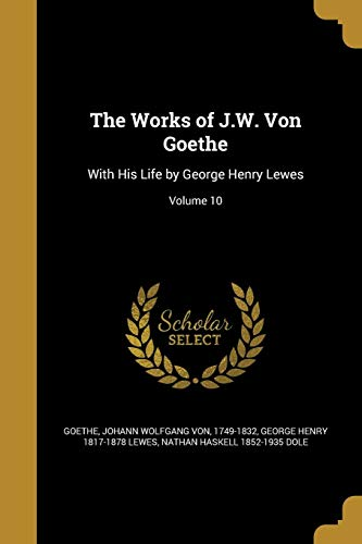 The Works of J.W. Von Goethe: With His Life by George Henry Lewes; Volume 10