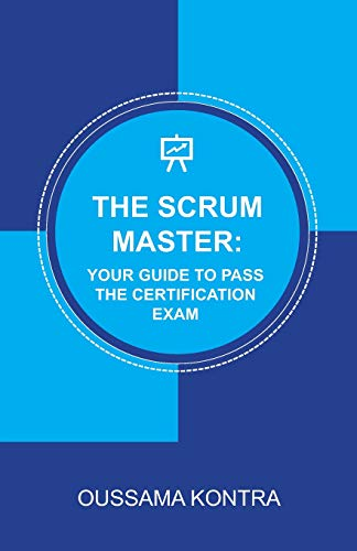 THE SCRUM MASTER: YOUR GUIDE TO PASS THE CERTIFICATION EXAM: Concise and Accurate Guide to Understanding the Scrum Framework and Passing the Certification Exam