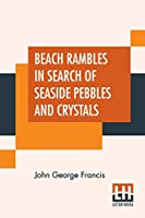 Beach Rambles In Search Of Seaside Pebbles And Crystals: With Some Observations On The Origin Of The Diamond And Other Precious Stones.