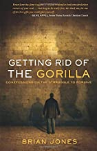 Getting Rid Of The Gorilla: Confessions on the Struggle to Forgive