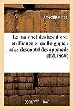 Le matériel des houillères en France et en Belgique - Atlas descriptif des appareils, machines: et constructions employés pour exploiter la houille...
