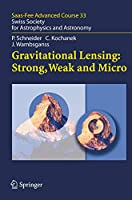 Gravitational Lensing: Strong, Weak and Micro: Saas-Fee Advanced Course 33 (Saas-Fee Advanced Course (33))