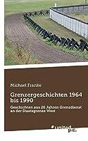 Grenzergeschichten 1964 bis 1990: Geschichten aus 26 Jahren Grenzdienst an der Staatsgrenze West