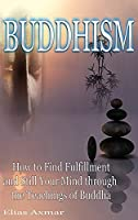 Buddhism: How to Find Fulfilment and Still Your Mind Through the Teachings of Buddha
