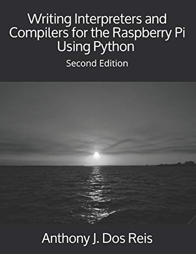 Writing Interpreters and Compilers for the Raspberry Pi Using Python: Second Edition