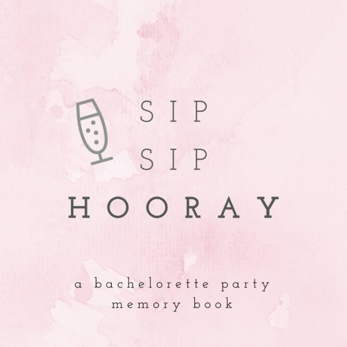Sip Sip Hooray A Bachelorette Party Memory Book: Bachelorette Party Photo Album  Bachelorette Memory Book  Hen Party Photo Album  Bride Scrapbook  ... (Wedding Memory and Scrapbooks) (Volume 8)