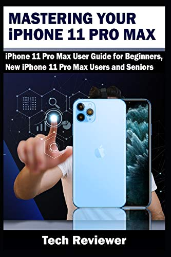 Mastering Your iPhone 11 Pro Max: iPhone 11 Pro Max User Guide for Beginners, New iPhone 11 Pro Max Users and Seniors