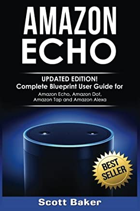 Amazon Echo: Complete Blueprint User Guide for Amazon Echo, Amazon Dot, Amazon Tap, and Amazon Alexa