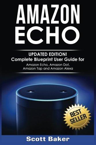 Amazon Echo: Updated Edition! Complete Blueprint User Guide for Amazon Echo, Amazon Dot, Amazon Tap and Amazon Alexa