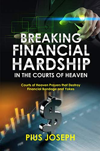 Breaking Financial Hardship in the Courts of Heaven: Courts of Heaven Prayers That Destroy Financial Bondage and Yokes (English Edition)